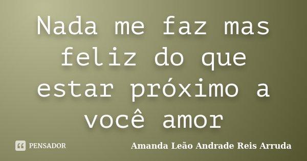 Nada me faz mas feliz do que estar próximo a você amor... Frase de Amanda Leão Andrade Reis Arruda.