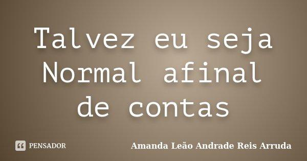 Talvez eu seja Normal afinal de contas... Frase de Amanda Leão Andrade Reis Arruda.