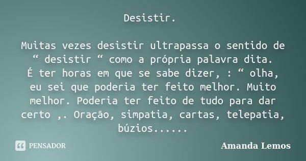 """Desistir. Muitas vezes desistir ultrapassa o sentido de """" desistir """" como a própria palavra dita. É ter horas em que se sabe dizer, : """" olha, eu sei que poderia... Frase de Amanda Lemos."""