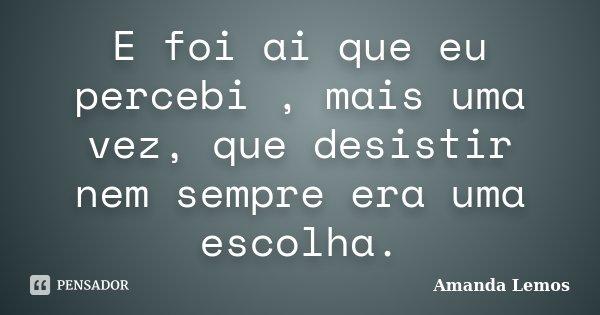E foi ai que eu percebi , mais uma vez, que desistir nem sempre era uma escolha.... Frase de Amanda Lemos.