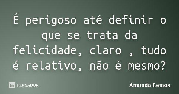 É perigoso até definir o que se trata da felicidade, claro , tudo é relativo, não é mesmo?... Frase de Amanda Lemos.