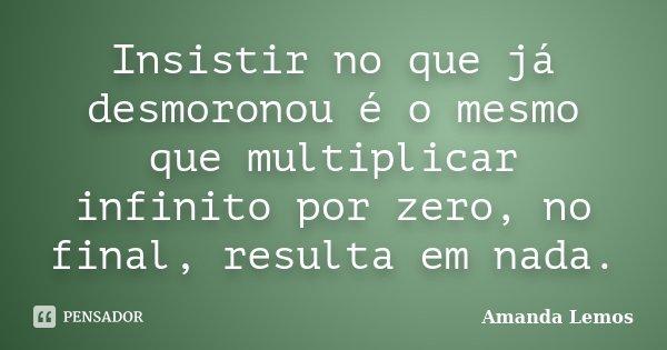 Insistir no que já desmoronou é o mesmo que multiplicar infinito por zero, no final, resulta em nada.... Frase de Amanda Lemos.