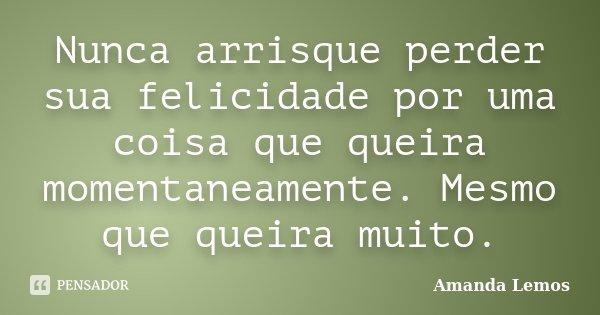 Nunca arrisque perder sua felicidade por uma coisa que queira momentaneamente. Mesmo que queira muito.... Frase de Amanda Lemos.