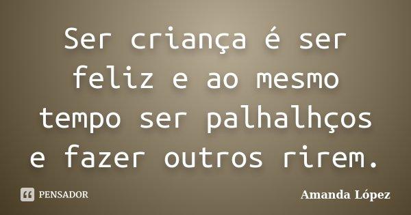 Ser criança é ser feliz e ao mesmo tempo ser palhalhços e fazer outros rirem.... Frase de Amanda López.