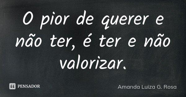 O pior de querer e não ter, é ter e não valorizar.... Frase de Amanda Luiza G. Rosa.