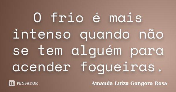 O frio é mais intenso quando não se tem alguém para acender fogueiras.... Frase de Amanda Luiza gongora rosa.