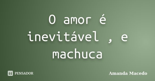 O amor é inevitável , e machuca... Frase de Amanda Macedo.
