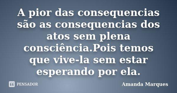 A pior das consequencias são as consequencias dos atos sem plena consciência.Pois temos que vive-la sem estar esperando por ela.... Frase de Amanda Marques.