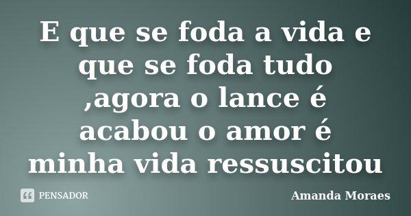 E que se foda a vida e que se foda tudo ,agora o lance é acabou o amor é minha vida ressuscitou... Frase de Amanda Moraes.