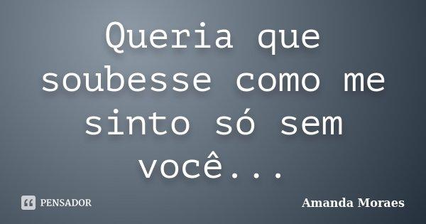 Queria que soubesse como me sinto só sem você...... Frase de Amanda Moraes.