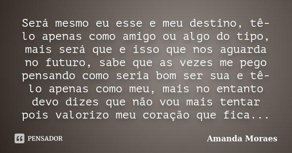 Será mesmo eu esse e meu destino, tê-lo apenas como amigo ou algo do tipo, mais será que e isso que nos aguarda no futuro, sabe que as vezes me pego pensando co... Frase de Amanda Moraes.