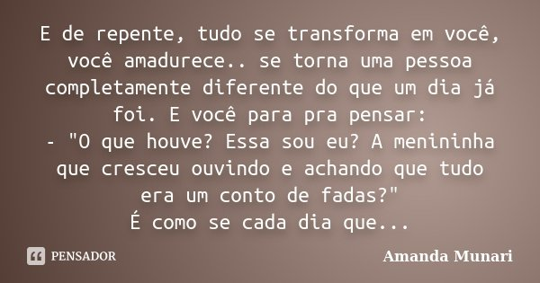 """E de repente, tudo se transforma em você, você amadurece.. se torna uma pessoa completamente diferente do que um dia já foi. E você para pra pensar: - """"O q... Frase de Amanda Munari."""