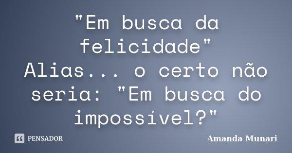 """""""Em busca da felicidade"""" Alias... o certo não seria: """"Em busca do impossível?""""... Frase de Amanda Munari."""