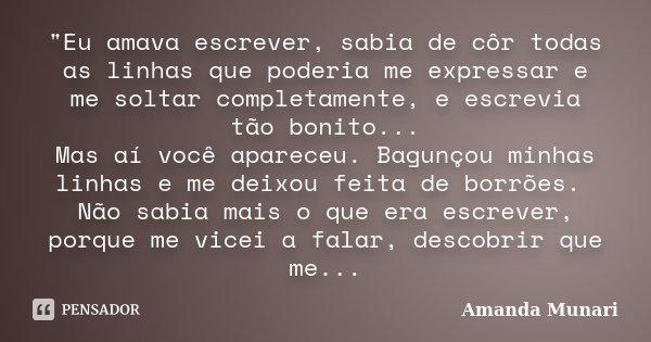 """""""Eu amava escrever, sabia de côr todas as linhas que poderia me expressar e me soltar completamente, e escrevia tão bonito... Mas aí você apareceu. Bagunço... Frase de Amanda Munari."""