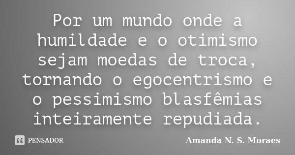 Por um mundo onde a humildade e o otimismo sejam moedas de troca, tornando o egocentrismo e o pessimismo blasfêmias inteiramente repudiada.... Frase de Amanda N. S. Moraes.
