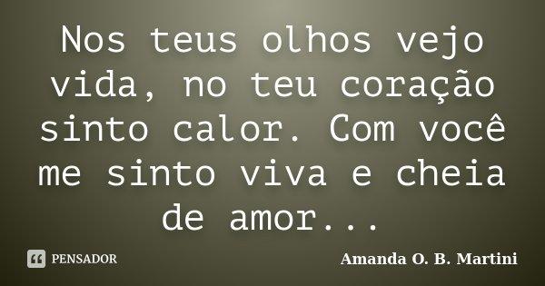 Nos teus olhos vejo vida, no teu coração sinto calor. Com você me sinto viva e cheia de amor...... Frase de Amanda O. B. Martini.
