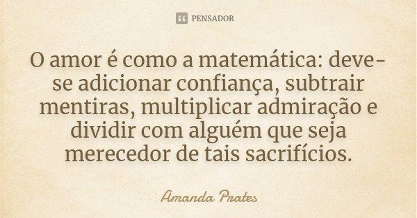 O amor é como a matemática: deve-se adicionar confiança, subtrair mentiras, multiplicar admiração e dividir com alguém que seja merecedor de tais sacrifícios.... Frase de Amanda Prates.