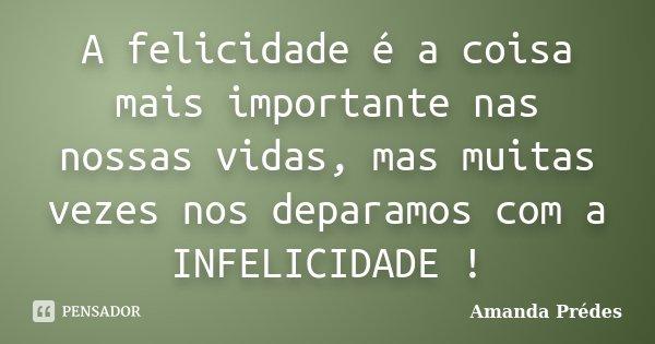 A felicidade é a coisa mais importante nas nossas vidas, mas muitas vezes nos deparamos com a INFELICIDADE !... Frase de Amanda Prédes.