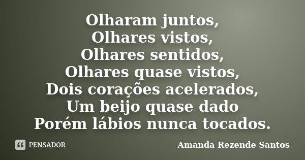 Olharam juntos, Olhares vistos, Olhares sentidos, Olhares quase vistos, Dois corações acelerados, Um beijo quase dado Porém lábios nunca tocados.... Frase de Amanda Rezende Santos.
