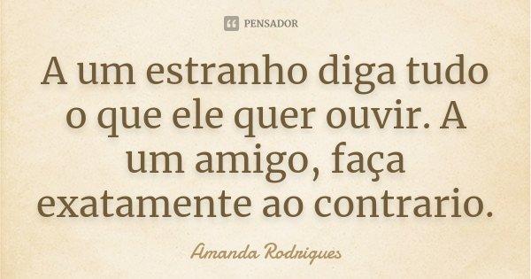 A um estranho diga tudo o que ele quer ouvir. A um amigo, faça exatamente ao contrario.... Frase de Amanda Rodrigues.