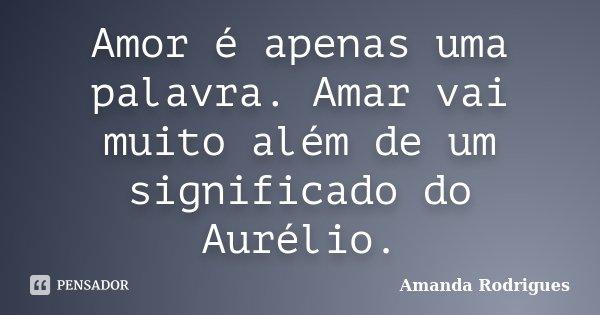 Amor é apenas uma palavra. Amar vai muito além de um significado do Aurélio.... Frase de Amanda Rodrigues.