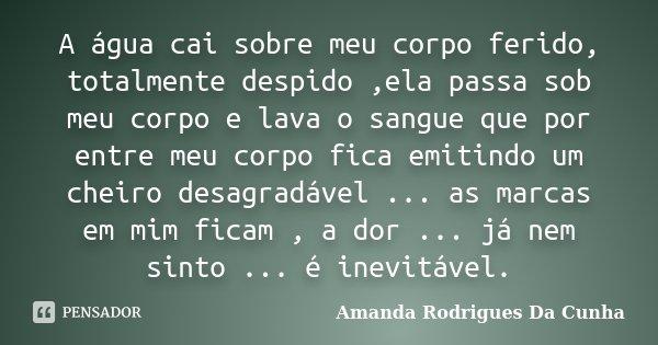 A água cai sobre meu corpo ferido, totalmente despido ,ela passa sob meu corpo e lava o sangue que por entre meu corpo fica emitindo um cheiro desagradável ... ... Frase de Amanda Rodrigues Da Cunha.