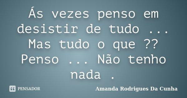 Ás vezes penso em desistir de tudo ... Mas tudo o que ?? Penso ... Não tenho nada .... Frase de Amanda Rodrigues Da Cunha.