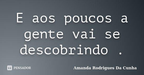 E aos poucos a gente vai se descobrindo .... Frase de Amanda Rodrigues Da Cunha.