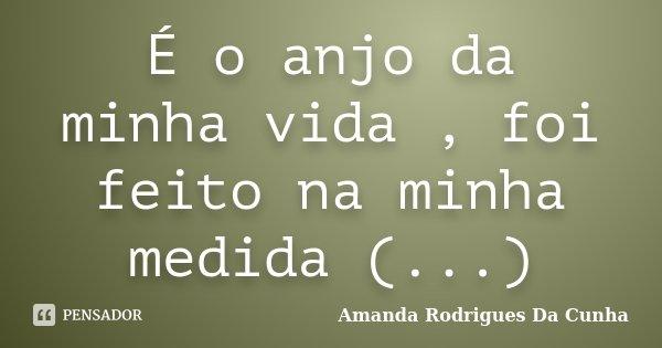 É o anjo da minha vida , foi feito na minha medida (...)... Frase de Amanda Rodrigues Da Cunha.