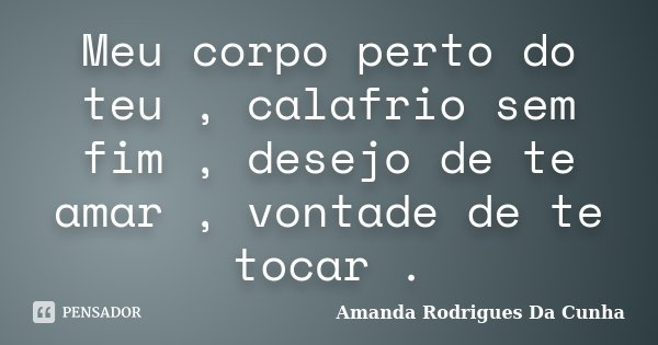 Meu corpo perto do teu , calafrio sem fim , desejo de te amar , vontade de te tocar .... Frase de Amanda Rodrigues Da Cunha.