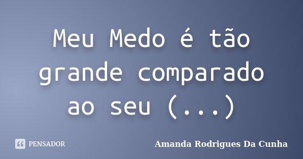 Meu Medo é tão grande comparado ao seu (...)... Frase de Amanda Rodrigues Da Cunha.