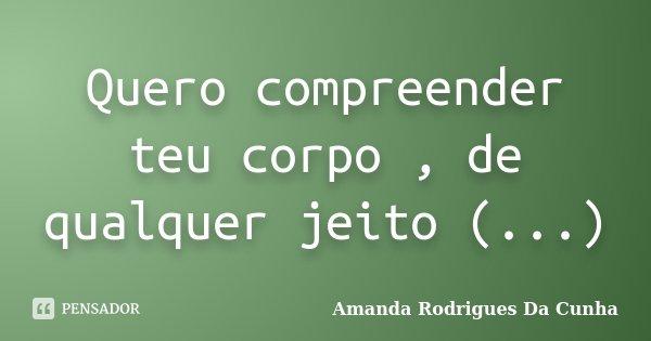 Quero compreender teu corpo , de qualquer jeito (...)... Frase de Amanda Rodrigues Da Cunha.