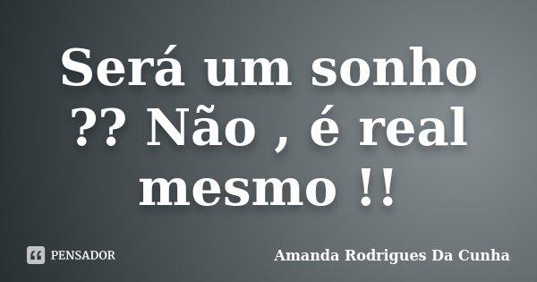 Será um sonho ?? Não , é real mesmo !!... Frase de Amanda Rodrigues Da Cunha.
