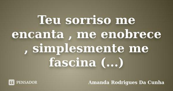Teu sorriso me encanta , me enobrece , simplesmente me fascina (...)... Frase de Amanda Rodrigues Da Cunha.
