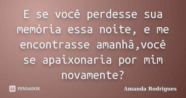 E se você perdesse sua memória essa noite, e me encontrasse amanhã,você se apaixonaria por mim novamente?... Frase de Amanda Rodrigues.