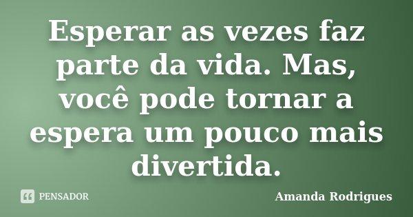 Esperar as vezes faz parte da vida. Mas, você pode tornar a espera um pouco mais divertida.... Frase de Amanda Rodrigues.