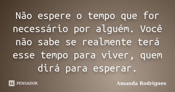 Não espere o tempo que for necessário por alguém. Você não sabe se realmente terá esse tempo para viver, quem dirá para esperar.... Frase de Amanda Rodrigues.