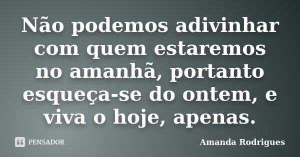 Não podemos adivinhar com quem estaremos no amanhã, portanto esqueça-se do ontem, e viva o hoje, apenas.... Frase de Amanda Rodrigues.