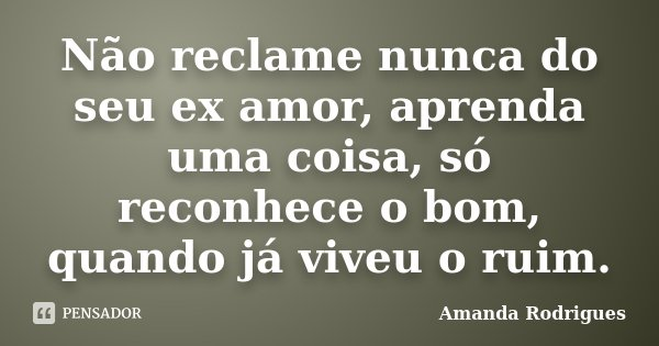 Não reclame nunca do seu ex amor, aprenda uma coisa, só reconhece o bom, quando já viveu o ruim.... Frase de Amanda Rodrigues.