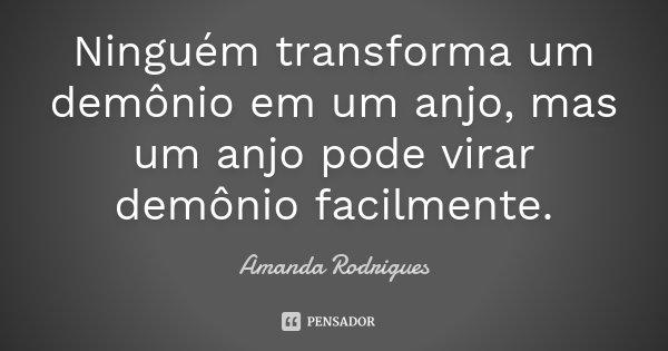 Ninguém transforma um demônio em um anjo, mas um anjo pode virar demônio facilmente.... Frase de Amanda Rodrigues.