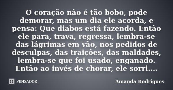 O coração não é tão bobo, pode demorar, mas um dia ele acorda, e pensa: Que diabos está fazendo. Então ele para, trava, regressa, lembra-se das lágrimas em vão,... Frase de Amanda Rodrigues.