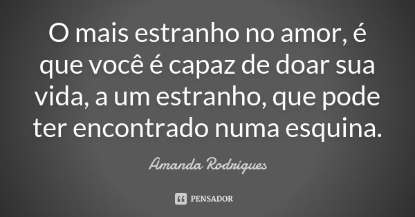 O mais estranho no amor, é que você é capaz de doar sua vida, a um estranho, que pode ter encontrado numa esquina.... Frase de Amanda Rodrigues.
