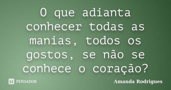 O que adianta conhecer todas as manias, todos os gostos, se não se conhece o coração?... Frase de Amanda Rodrigues.