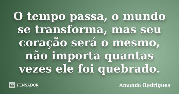 O tempo passa, o mundo se transforma, mas seu coração será o mesmo, não importa quantas vezes ele foi quebrado.... Frase de Amanda Rodrigues.