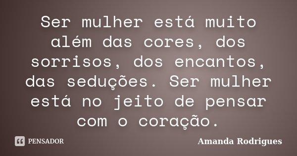 Ser mulher está muito além das cores, dos sorrisos, dos encantos, das seduções. Ser mulher está no jeito de pensar com o coração.... Frase de Amanda Rodrigues.