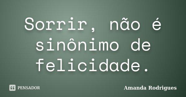 Sorrir, não é sinônimo de felicidade.... Frase de Amanda Rodrigues.