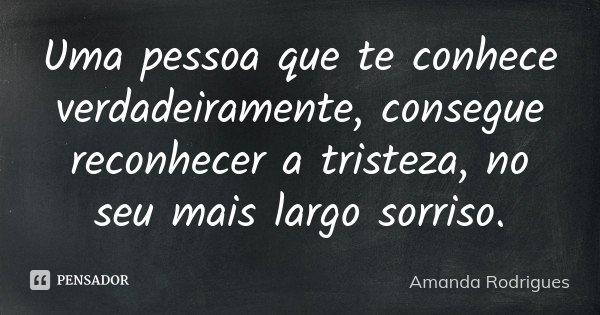 Uma pessoa que te conhece verdadeiramente, consegue reconhecer a tristeza, no seu mais largo sorriso.... Frase de Amanda Rodrigues.