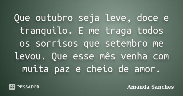 Que outubro seja leve, doce e tranquilo. E me traga todos os sorrisos que setembro me levou. Que esse mês venha com muita paz e cheio de amor.... Frase de Amanda Sanches.