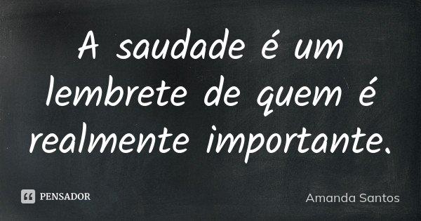 A saudade é um lembrete de quem é realmente importante.... Frase de Amanda Santos.