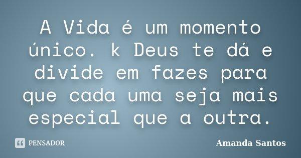A Vida é um momento único. k Deus te dá e divide em fazes para que cada uma seja mais especial que a outra.... Frase de Amanda Santos.